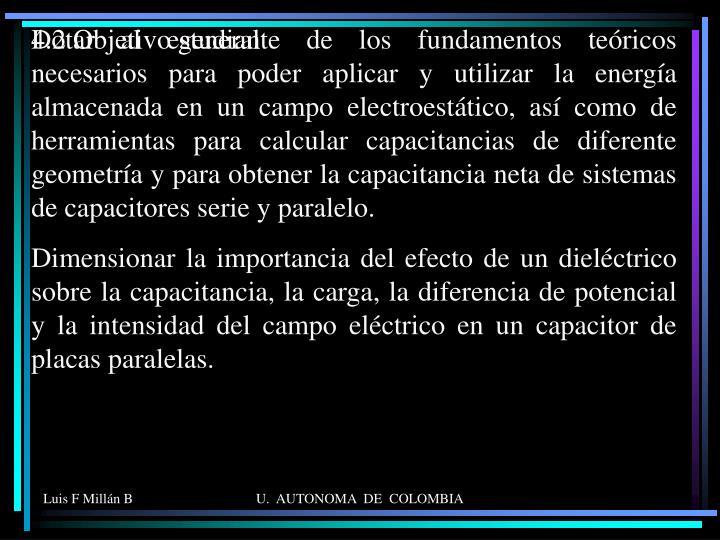 Dotar al estudiante de los fundamentos teóricos necesarios para poder aplicar y utilizar la energía almacenada en un campo electroestático, así como de herramientas para calcular capacitancias de diferente geometría y para obtener la capacitancia neta de sistemas de capacitores serie y paralelo.