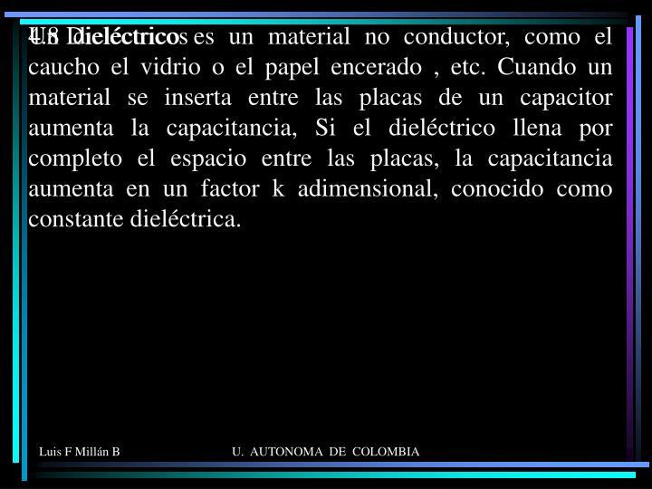 Un dieléctrico es un material no conductor, como el caucho el vidrio o el papel encerado , etc. Cuando un material se inserta entre las placas de un capacitor aumenta la capacitancia, Si el dieléctrico llena por completo el espacio entre las placas, la capacitancia aumenta en un factor k adimensional, conocido como constante dieléctrica.