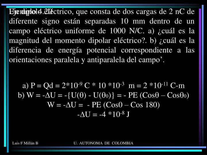 Un dipolo eléctrico, que consta de dos cargas de 2 nC de diferente signo están separadas 10 mm dentro de un campo eléctrico uniforme de 1000 N/C. a) ¿cuál es la magnitud del momento dipolar eléctrico?. b) ¿cuál es la diferencia de energía potencial correspondiente a las orientaciones paralela y antiparalela del campo'.