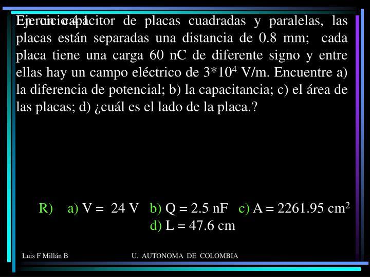 En un capacitor de placas cuadradas y paralelas, las placas están separadas una distancia de 0.8 mm;  cada placa tiene una carga 60 nC de diferente signo y entre ellas hay un campo eléctrico de 3*10