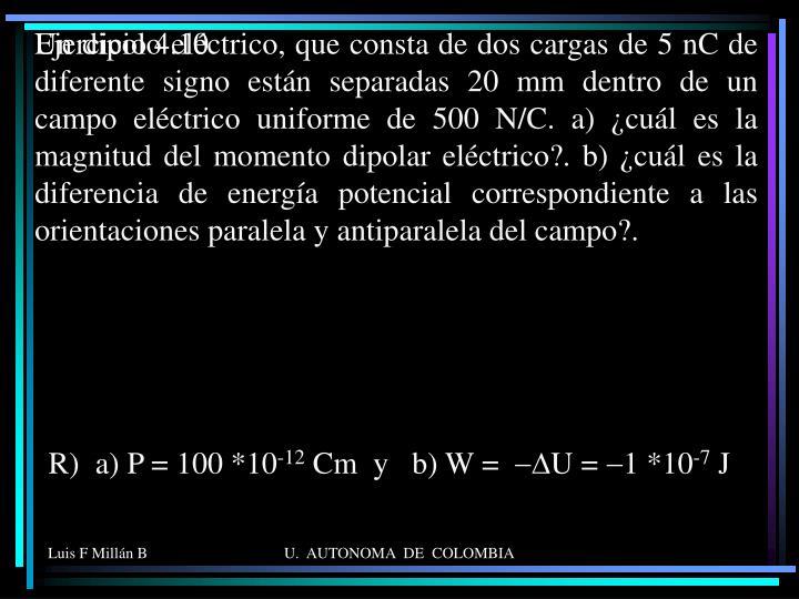 Un dipolo eléctrico, que consta de dos cargas de 5 nC de diferente signo están separadas 20 mm dentro de un campo eléctrico uniforme de 500 N/C. a) ¿cuál es la magnitud del momento dipolar eléctrico?. b) ¿cuál es la diferencia de energía potencial correspondiente a las orientaciones paralela y antiparalela del campo?.