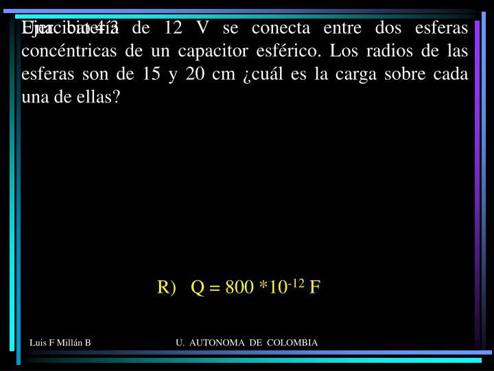 Una batería de 12 V se conecta entre dos esferas concéntricas de un capacitor esférico. Los radios de las esferas son de 15 y 20 cm ¿cuál es la carga sobre cada una de ellas?