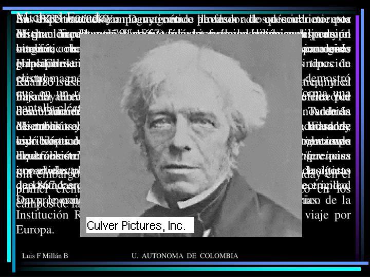 Michael Faraday (1791-1867) físico y químico británico, hijo de un herrero, recibió poca formación académica y es conocido principalmente por sus descubrimientos de la inducción electromagnética, de las leyes de la electrólisis, también demostró que en un recinto metálico (caja o jaula de Faraday) forma una pantalla eléctrica