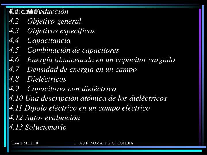 4.1    Introducción                                                                          4.2    Objetivo general                                                       4.3    Objetivos específicos                                             4.4    Capacitancía                                                               4.5    Combinación de capacitores                                     4.6    Energía almacenada en un capacitor cargado 4.7    Densidad de energía en un campo                          4.8    Dieléctricos                                                            4.9    Capacitores con dieléctrico                                      4.10 Una descripción atómica de los dieléctricos           4.11 Dipolo eléctrico en un campo eléctrico                 4.12 Auto- evaluación                                                      4.13 Solucionarlo