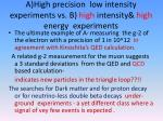 a high precision low intensity experiments vs b high intensity high energy experiments