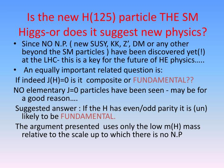 Is the new H(125) particle THE SM Higgs-or does it suggest new physics?