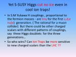 yet s susy higgs cut no ice even in cool ion traps