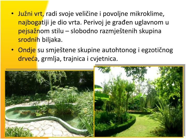 Južni vrt, radi svoje veličine i povoljne mikroklime, najbogatiji je dio vrta. Perivoj je građen uglavnom u pejsažnom stilu – slobodno razmještenih skupina srodnih biljaka.