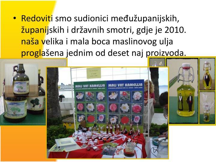Redoviti smo sudionici međužupanijskih, županijskih i državnih smotri, gdje je 2010. naša velika i mala boca maslinovog ulja proglašena jednim od deset naj proizvoda.