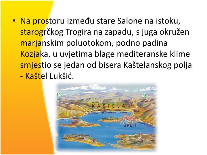 Na prostoru između stare Salone na istoku, starogrčkog Trogira na zapadu, s juga okružen marjanskim poluotokom, podno padina Kozjaka, u uvjetima blage mediteranske klime smjestio se jedan od bisera Kaštelanskog polja - Kaštel Lukšić.