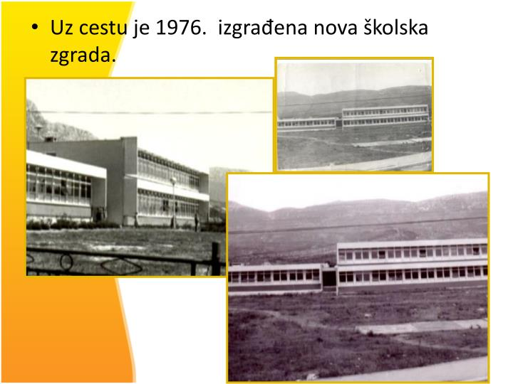 Uz cestu je 1976.  izgrađena nova školska zgrada.