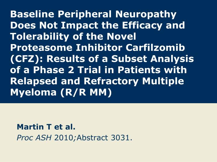 Baseline Peripheral Neuropathy Does Not Impact the Efficacy and Tolerability of the Novel Proteasome Inhibitor Carfilzomib (CFZ): Results of a Subset Analysis of a Phase 2 Trial in Patients with Relapsed and Refractory Multiple Myeloma (R/R MM)