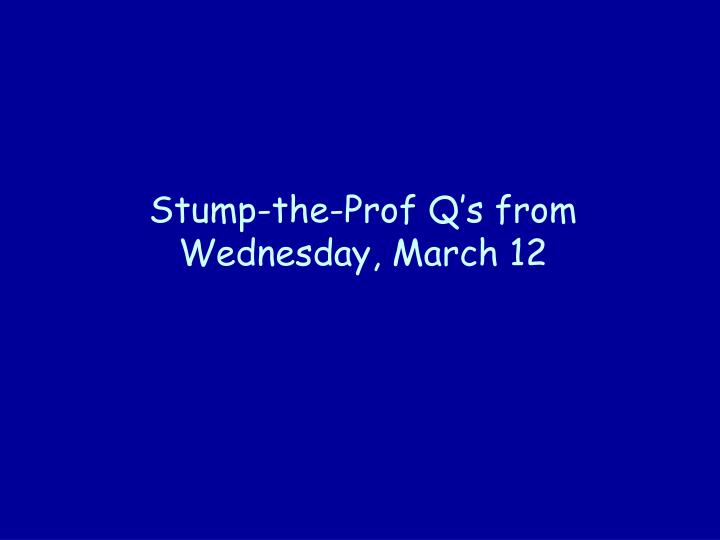 Stump the prof q s from wednesday march 12