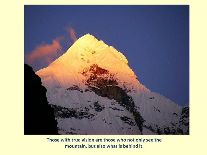 Those with true vision are those who not only see the mountain, but also what is behind it.