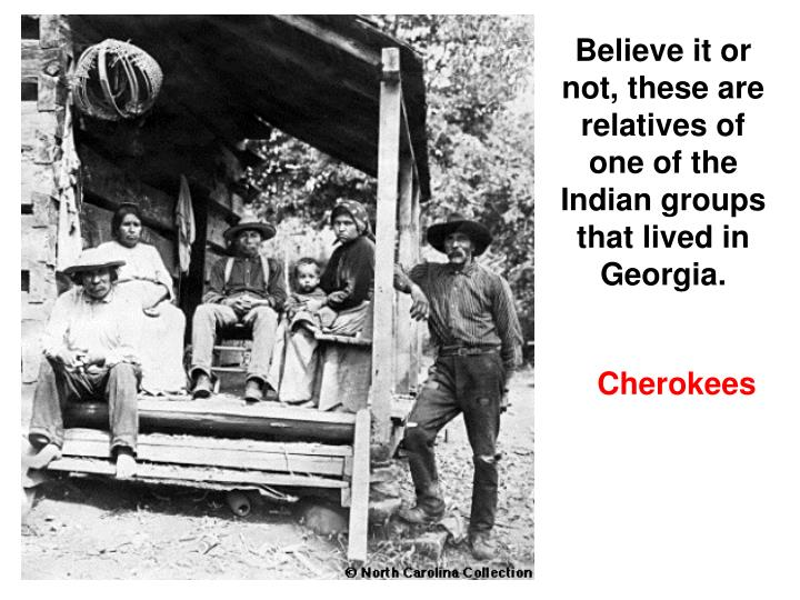 Believe it or not, these are relatives of one of the Indian groups that lived in Georgia.