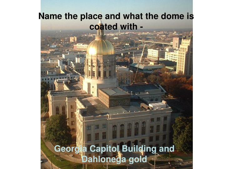 Name the place and what the dome is coated with -