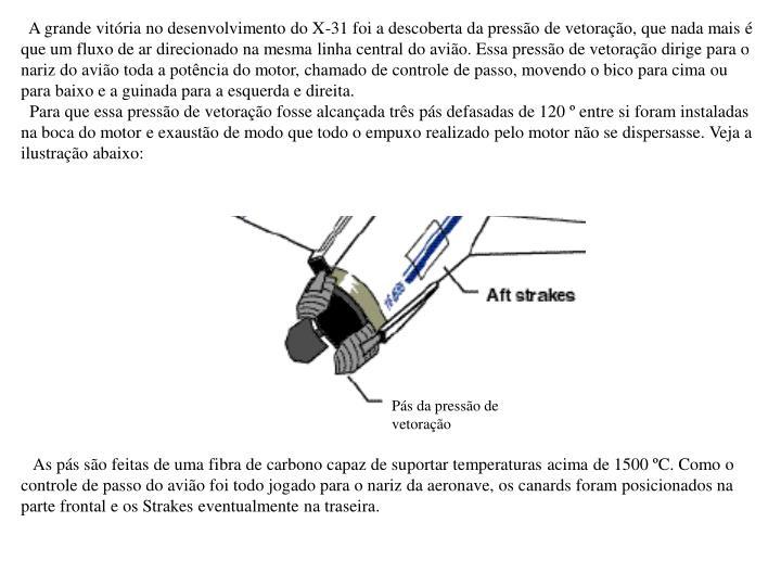 A grande vitória no desenvolvimento do X-31 foi a descoberta da pressão de vetoração, que nada mais é que um fluxo de ar direcionado na mesma linha central do avião. Essa pressão de vetoração dirige para o nariz do avião toda a potência do motor, chamado de controle de passo, movendo o bico para cima ou para baixo e a guinada para a esquerda e direita.