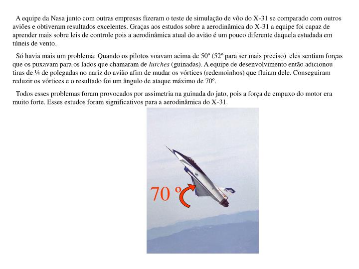A equipe da Nasa junto com outras empresas fizeram o teste de simulação de vôo do X-31 se comparado com outros aviões e obtiveram resultados excelentes.