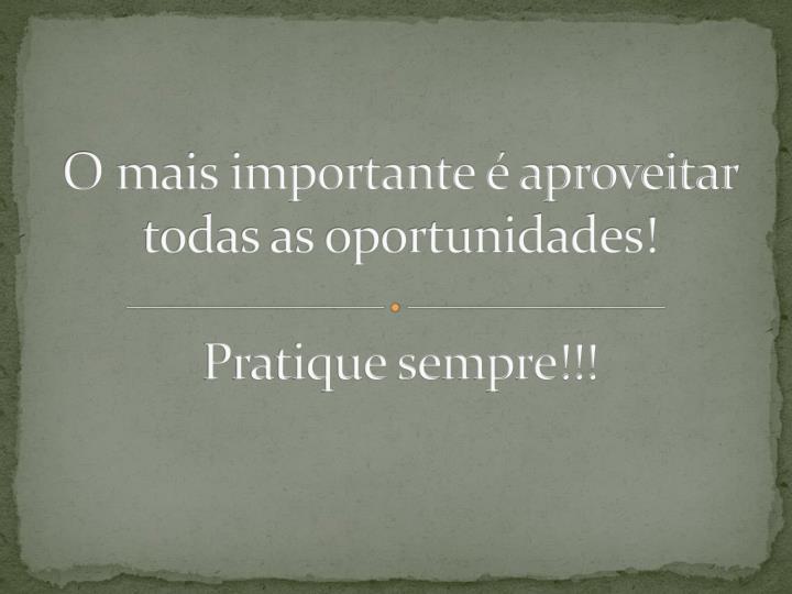 O mais importante é aproveitar todas as oportunidades!