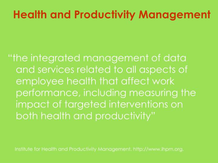 """the integrated management of data and services related to all aspects of employee health that affect work performance, including measuring the impact of targeted interventions on both health and productivity"""