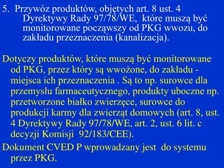 5.  Przywóz produktów, objętych art. 8 ust. 4 Dyrektywy Rady 97/78/WE,  które muszą być monitorowane począwszy od PKG wwozu, do zakładu przeznaczenia (kanalizacja).