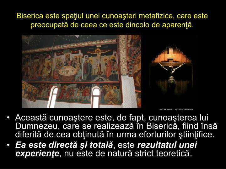 Biserica este spaiul unei cunoateri metafizice, care este preocupat de ceea ce este dincolo de aparen.