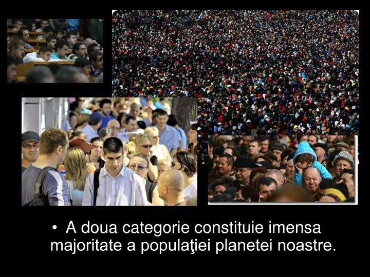 A doua categorie constituie imensa majoritate a populaiei planetei noastre.