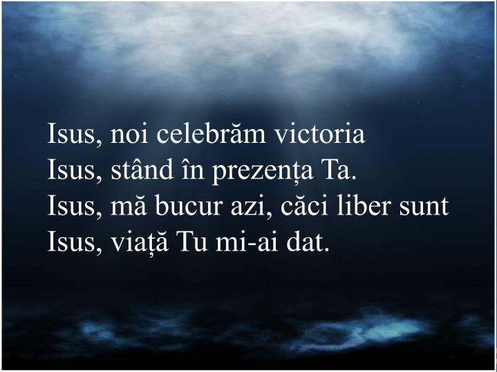 Isus, noi celebrăm victoria