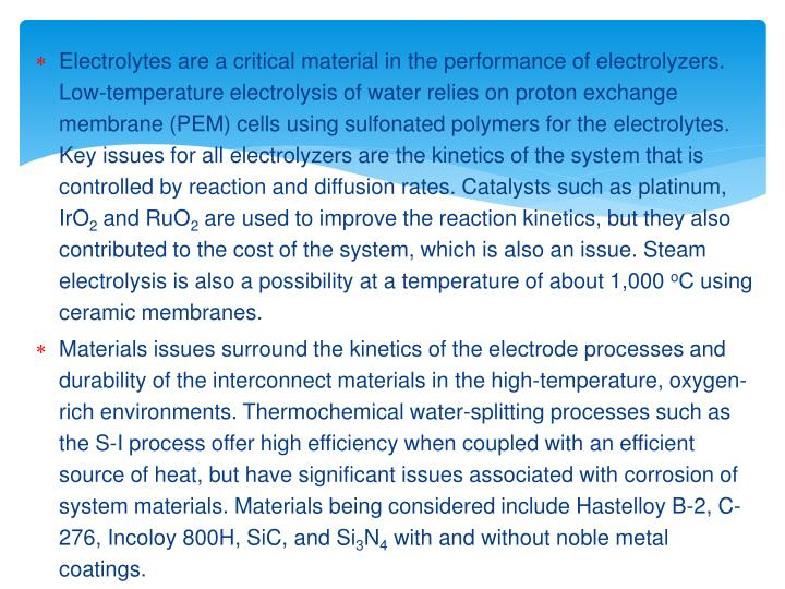 Electrolytes are a critical material in the performance of electrolyzers. Low-temperature electrolysis of water relies on proton exchange membrane (PEM) cells using sulfonated polymers for the electrolytes. Key issues for all electrolyzers are the kinetics of the system that is controlled by reaction and diffusion rates. Catalysts such as platinum, IrO
