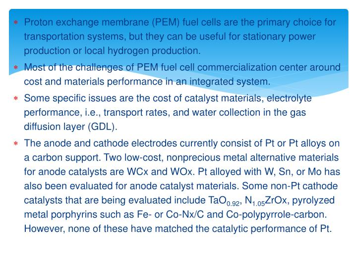 Proton exchange membrane (PEM) fuel cells are the primary choice for transportation systems, but they can be useful for stationary power production or local hydrogen production.