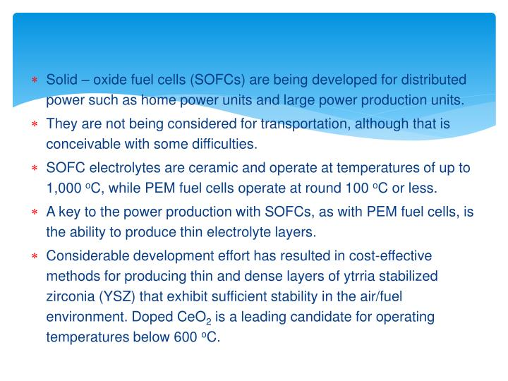 Solid  oxide fuel cells (SOFCs) are being developed for distributed power such as home power units and large power production units.