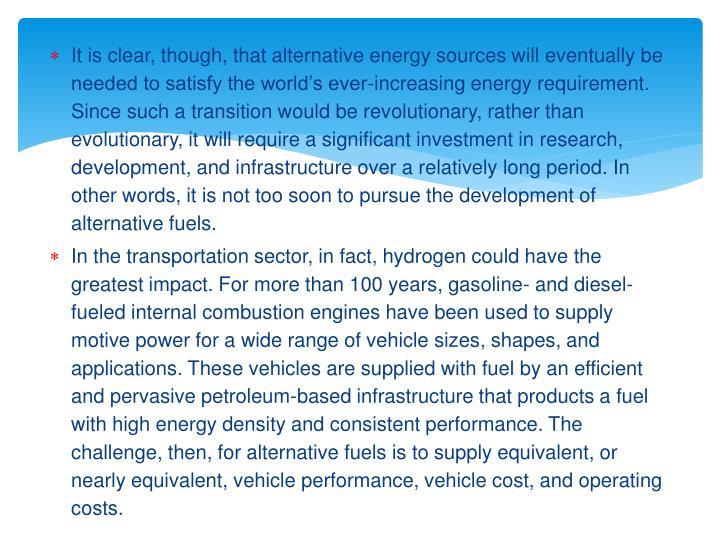 It is clear, though, that alternative energy sources will eventually be needed to satisfy the worlds ever-increasing energy requirement. Since such a transition would be revolutionary, rather than evolutionary, it will require a significant investment in research, development, and infrastructure over a relatively long period. In other words, it is not too soon to pursue the development of alternative fuels.
