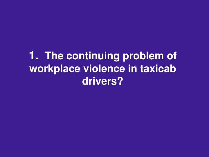 1 the continuing problem of workplace violence in taxicab drivers