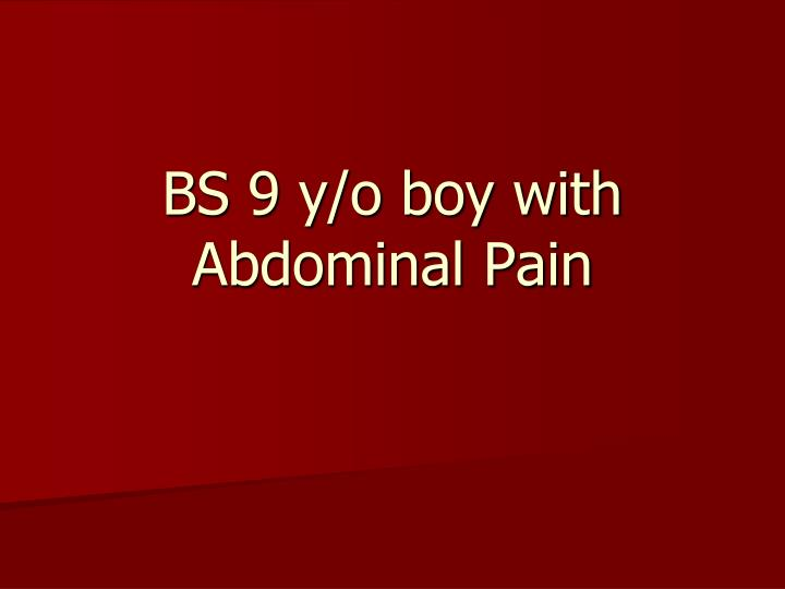 Bs 9 y o boy with abdominal pain