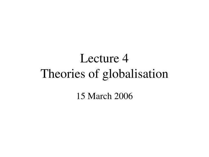 Lecture 4 theories of globalisation