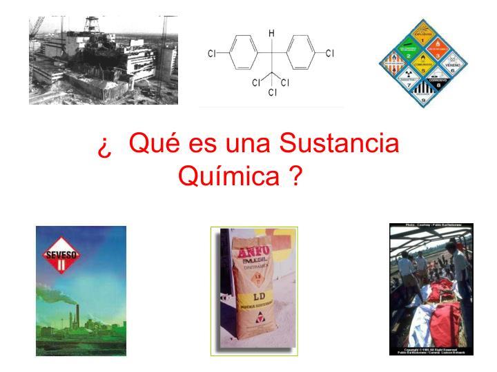 ¿  Qué es una Sustancia Química ?