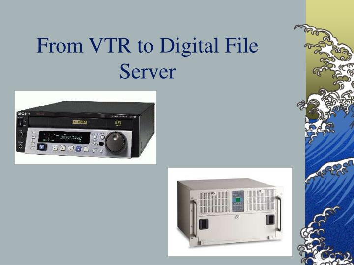 From VTR to Digital File Server