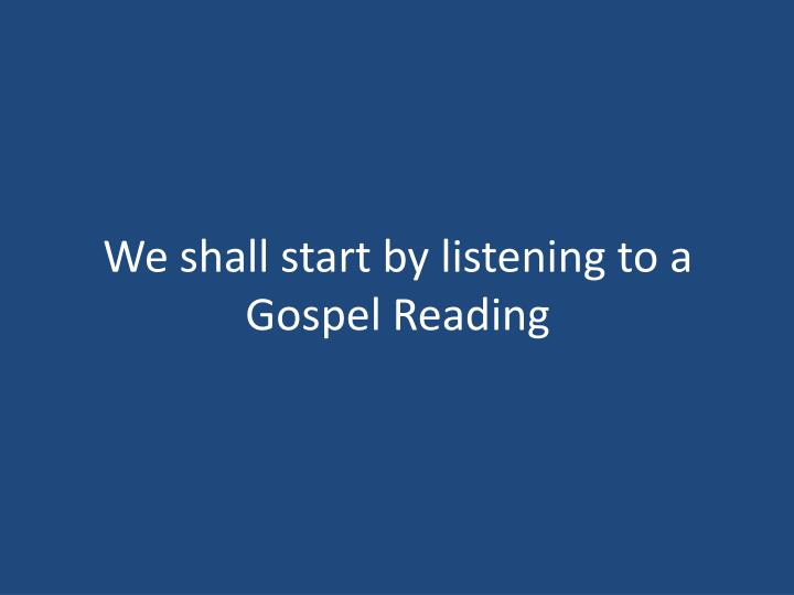 We shall start by listening to a Gospel Reading