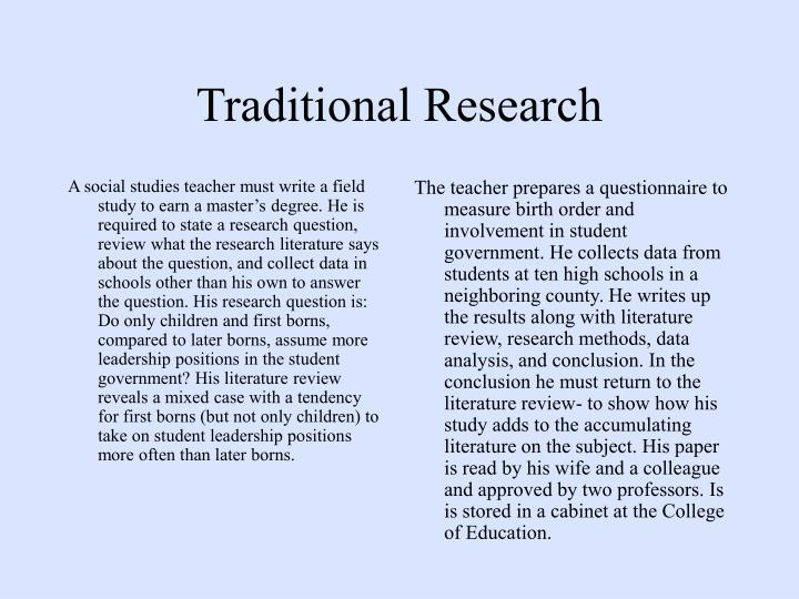 A social studies teacher must write a field study to earn a master's degree. He is required to state a research question, review what the research literature says about the question, and collect data in schools other than his own to answer the question. His research question is: Do only children and first borns, compared to later borns, assume more leadership positions in the student government? His literature review reveals a mixed case with a tendency for first borns (but not only children) to take on student leadership positions more often than later borns.