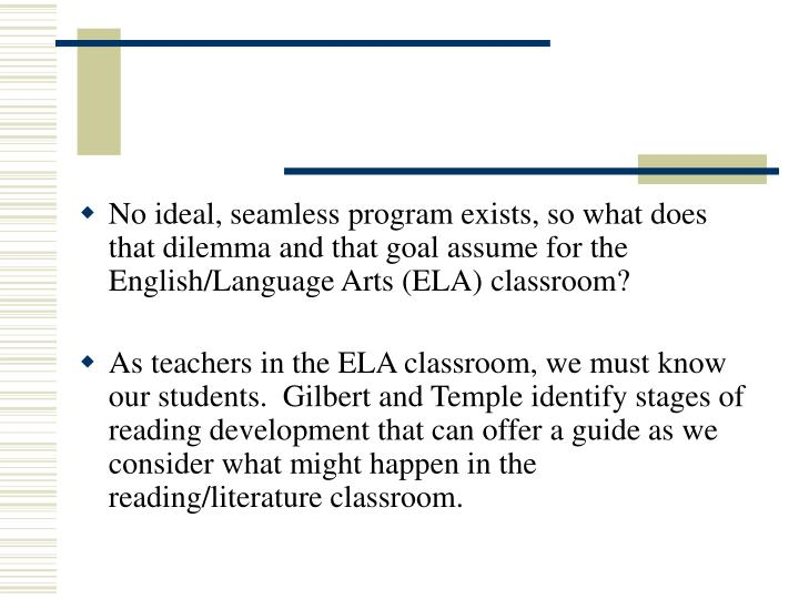 No ideal, seamless program exists, so what does that dilemma and that goal assume for the English/Language Arts (ELA) classroom?