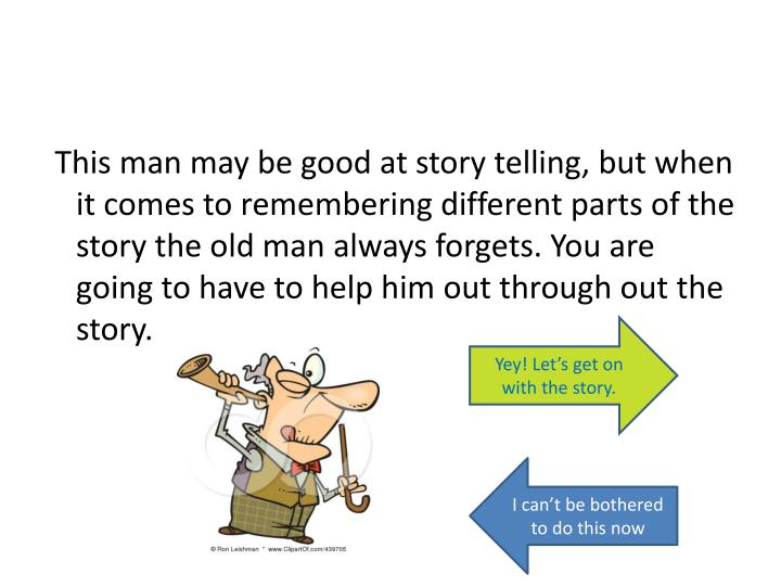 This man may be good at story telling, but when it comes to remembering different parts of the story the old man always forgets. You are going to have to help him out through out the story.