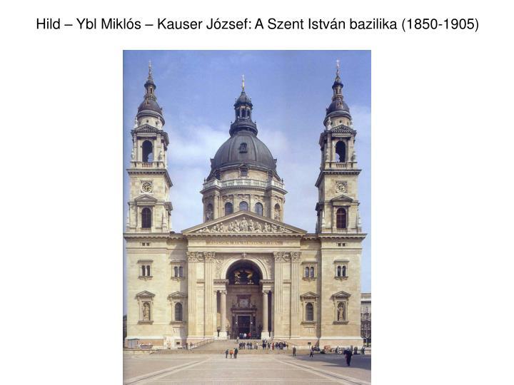 Hild – Ybl Miklós – Kauser József: A Szent István bazilika (1850-1905)