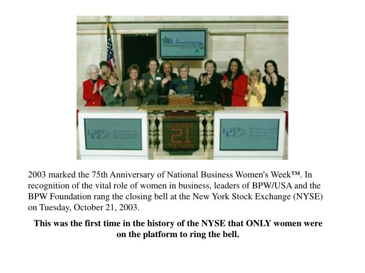 2003 marked the 75th Anniversary of National Business Women's Week™. In recognition of the vital role of women in business, leaders of BPW/USA and the BPW Foundation rang the closing bell at the New York Stock Exchange (NYSE) on Tuesday, October 21, 2003.
