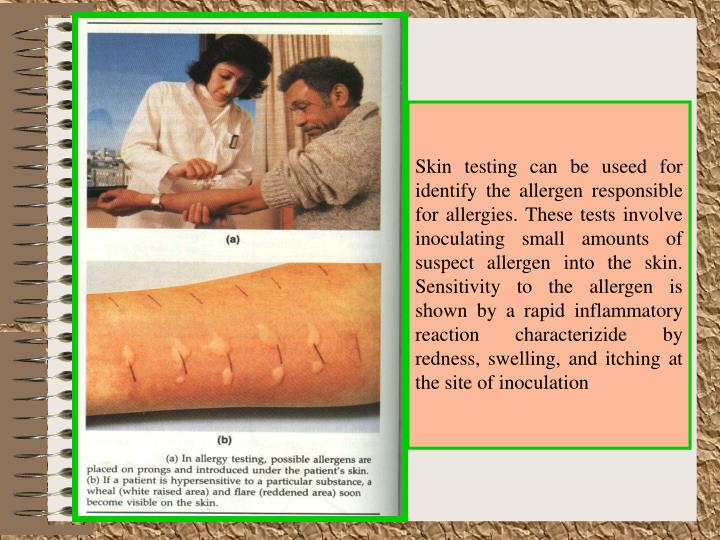 Skin testing can be useed for identify the allergen responsible for allergies. These tests involve inoculating small amounts of suspect allergen into the skin. Sensitivity to the allergen is shown by a rapid inflammatory reaction characterizide by redness, swelling, and itching at the site of inoculation