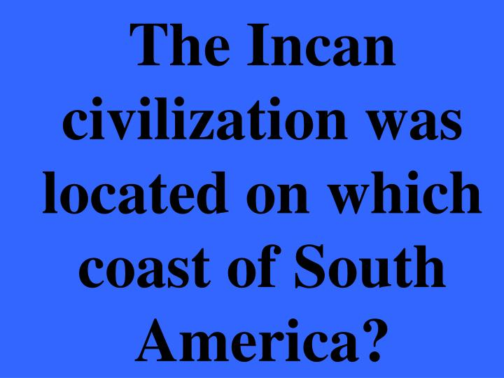 The Incan civilization was located on which coast of South America?