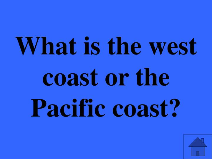 What is the west coast or the Pacific coast?