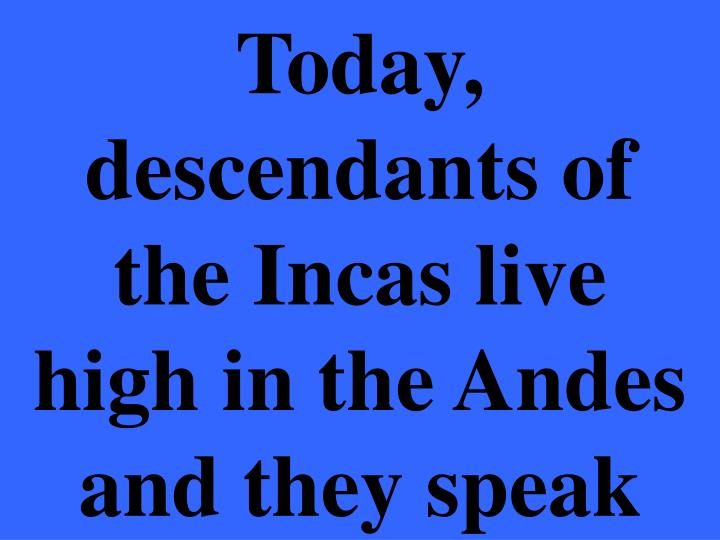 Today, descendants of the Incas live high in the Andes and they speak