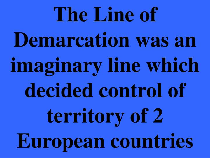 The Line of Demarcation was an imaginary line which decided control of territory of 2 European countries