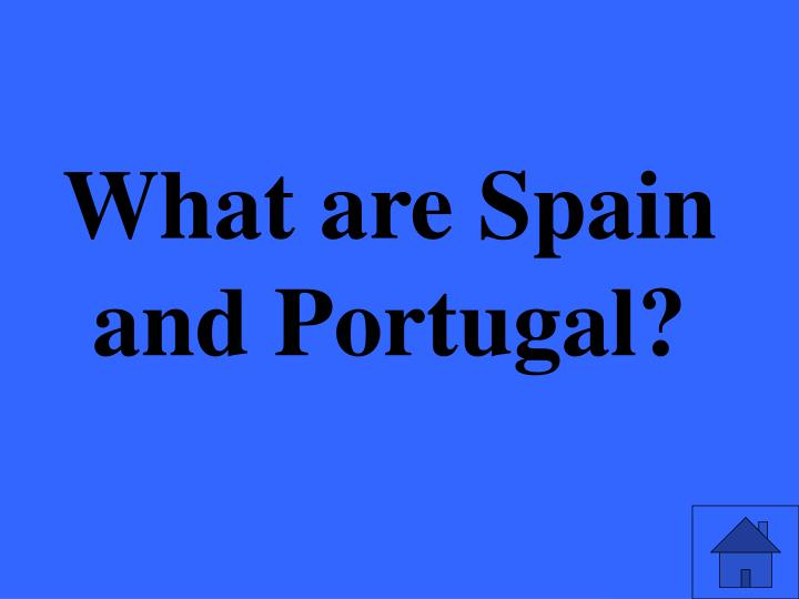 What are Spain and Portugal?