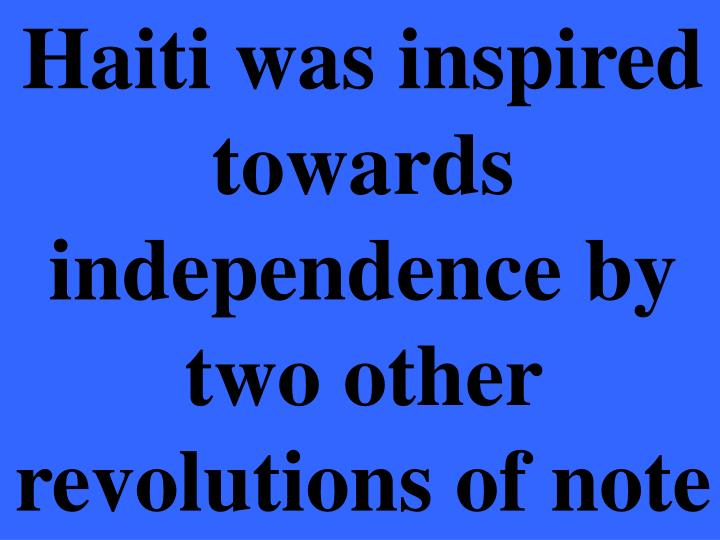 Haiti was inspired towards independence by two other revolutions of note